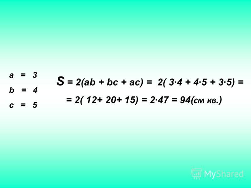 а = 3 b = 4 c = 5 S = 2(ab + bc + ac) = 2( 34 + 45 + 35) = = 2( 12+ 20+ 15) = 247 = 94( см кв. )