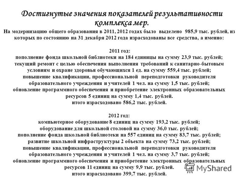 Достигнутые значения показателей результативности комплекса мер. На модернизацию общего образования в 2011, 2012 годах было выделено 985,9 тыс. рублей, из которых по состоянию на 31 декабря 2012 года израсходованы все средства, а именно: 2011 год: по