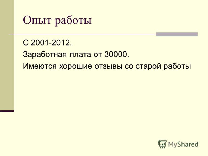 Опыт работы С 2001-2012. Заработная плата от 30000. Имеются хорошие отзывы со старой работы