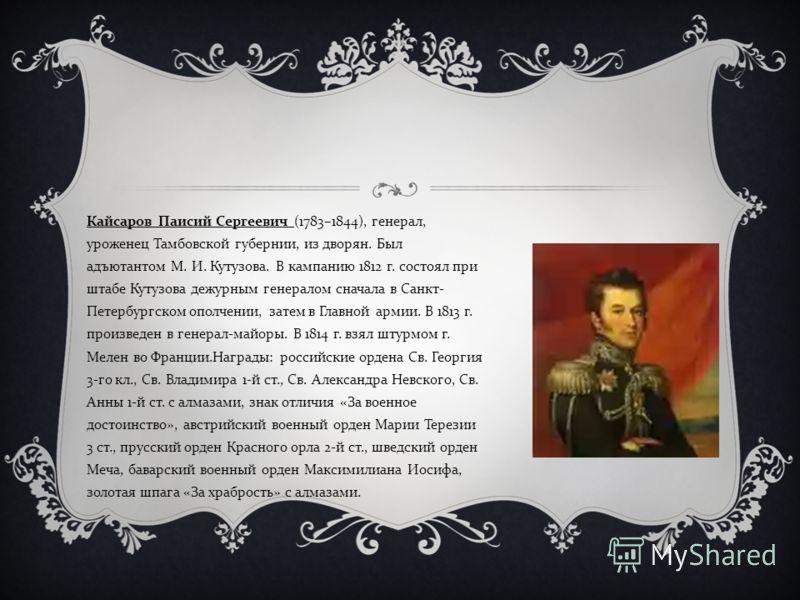 Кайсаров Паисий Сергеевич (1783–1844), генерал, уроженец Тамбовской губернии, из дворян. Был адъютантом М. И. Кутузова. В кампанию 1812 г. состоял при штабе Кутузова дежурным генералом сначала в Санкт - Петербургском ополчении, затем в Главной армии.