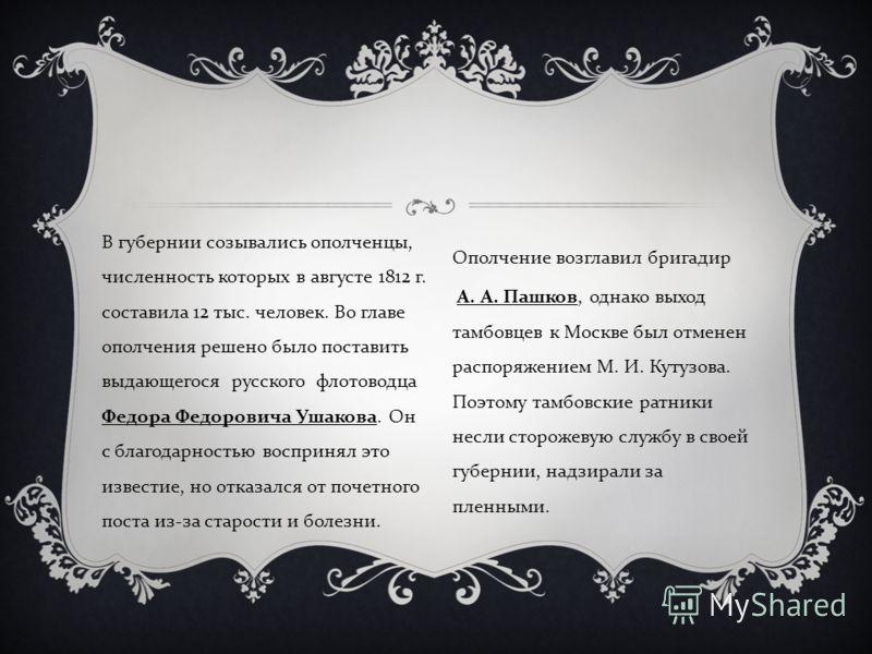 В губернии созывались ополченцы, численность которых в августе 1812 г. составила 12 тыс. человек. Во главе ополчения решено было поставить выдающегося русского флотоводца Федора Федоровича Ушакова. Он с благодарностью воспринял это известие, но отказ