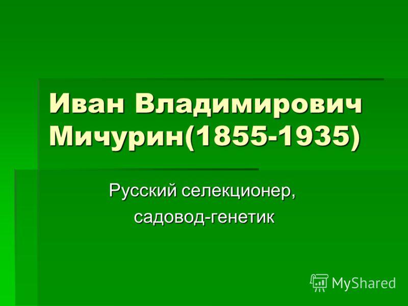 Иван Владимирович Мичурин(1855-1935) Русский селекционер, Русский селекционер, садовод-генетик садовод-генетик