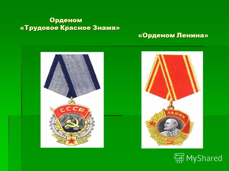 Орденом «Трудовое Красное Знамя» «Орденом Ленина» Орденом «Трудовое Красное Знамя» «Орденом Ленина»