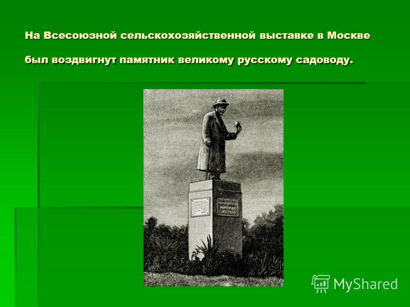 На Всесоюзной сельскохозяйственной выставке в Москве был воздвигнут памятник великому русскому садоводу.