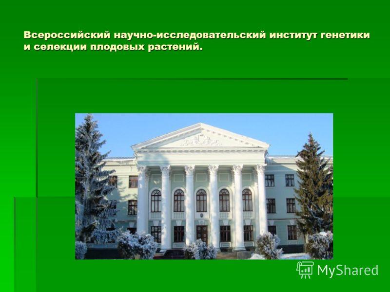 Всероссийский научно-исследовательский институт генетики и селекции плодовых растений.