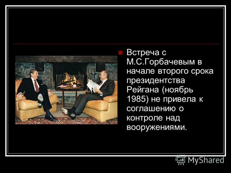 Встреча с М.С.Горбачевым в начале второго срока президентства Рейгана (ноябрь 1985) не привела к соглашению о контроле над вооружениями.