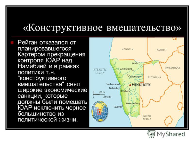 «Конструктивное вмешательство» Рейган отказался от планировавшегося Картером прекращения контроля ЮАР над Намибией и в рамках политики т.н.