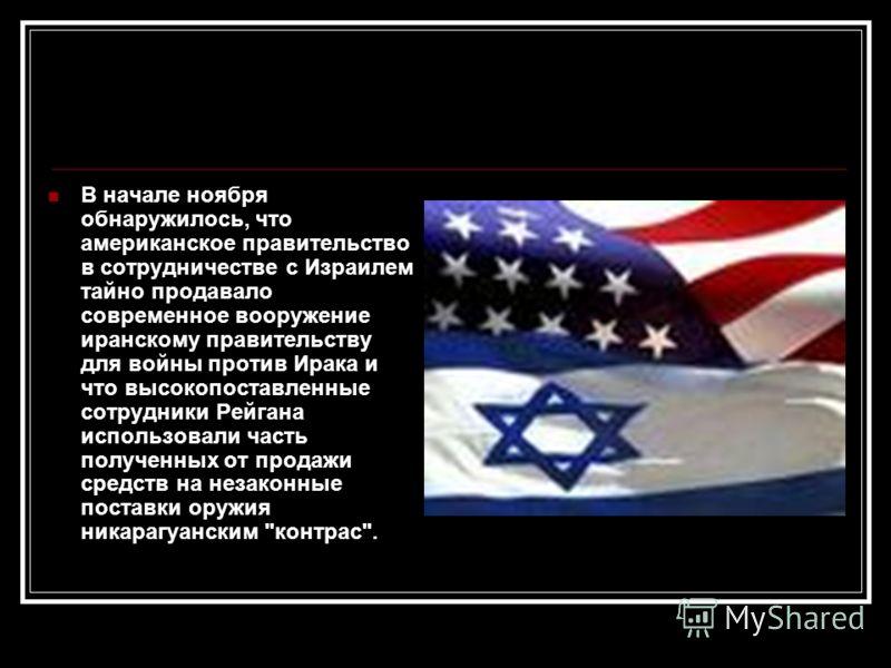 В начале ноября обнаружилось, что американское правительство в сотрудничестве с Израилем тайно продавало современное вооружение иранскому правительству для войны против Ирака и что высокопоставленные сотрудники Рейгана использовали часть полученных о