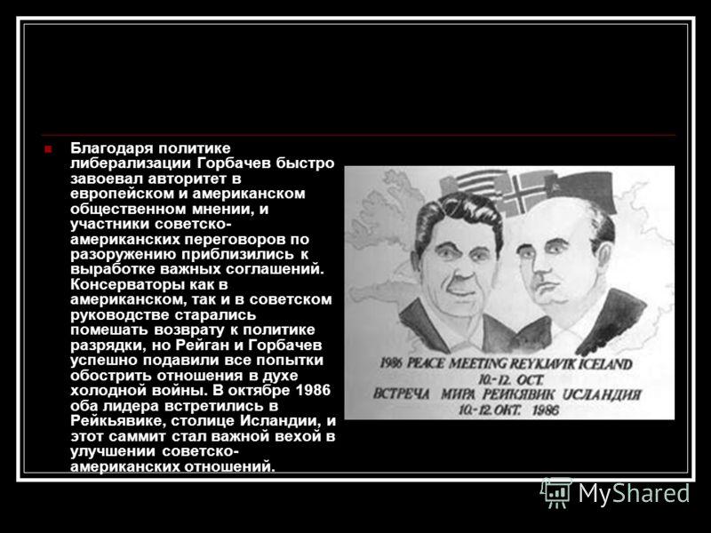 Благодаря политике либерализации Горбачев быстро завоевал авторитет в европейском и американском общественном мнении, и участники советско- американских переговоров по разоружению приблизились к выработке важных соглашений. Консерваторы как в америка