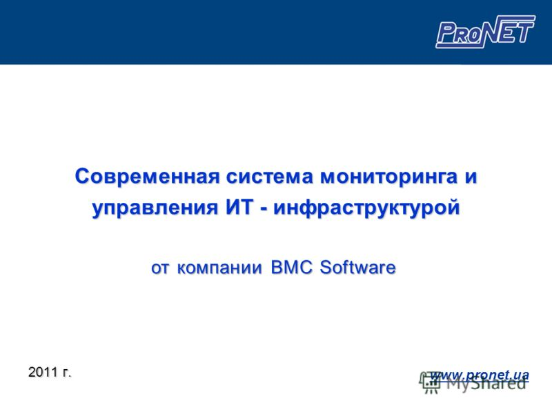 Современная система мониторинга и управления ИТ - инфраструктурой 2011 г. www.pronet.ua от компании BMC Software