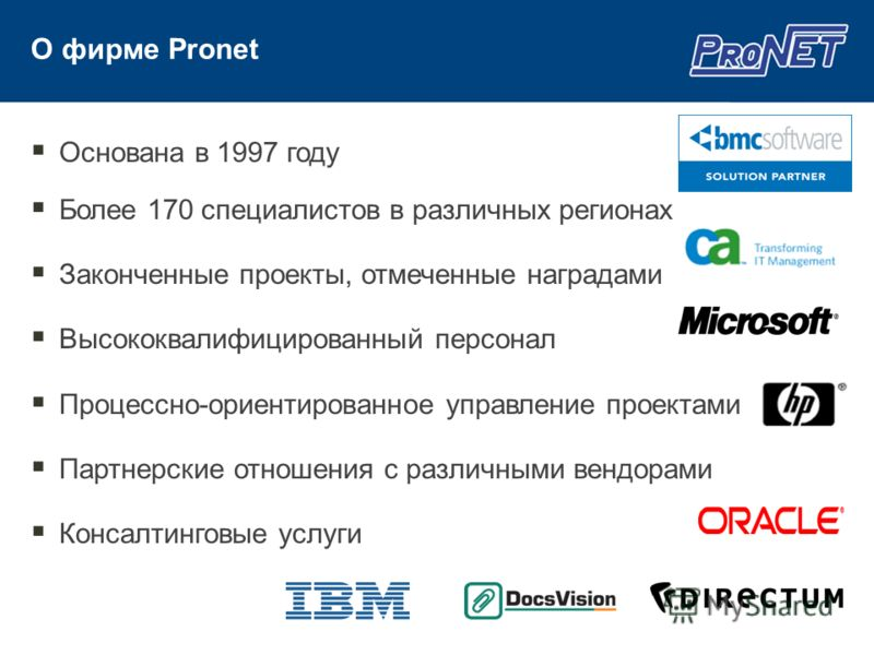 О фирме Pronet Основана в 1997 году Более 170 специалистов в различных регионах Законченные проекты, отмеченные наградами Высококвалифицированный персонал Процессно-ориентированное управление проектами Партнерские отношения с различными вендорами Кон