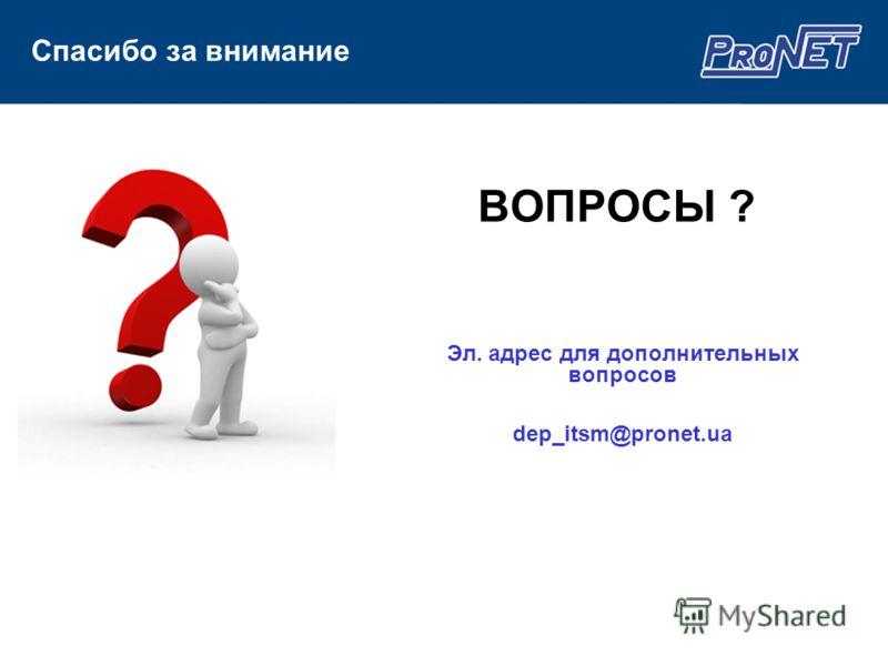 ВОПРОСЫ ? Эл. адрес для дополнительных вопросов dep_itsm@pronet.ua Спасибо за внимание