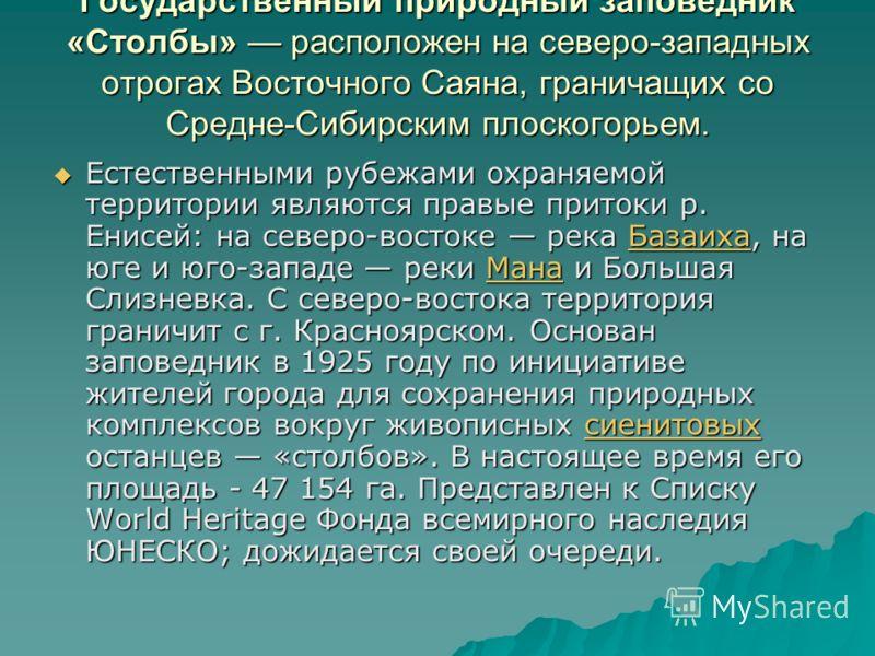 Государственный природный заповедник «Столбы» расположен на северо-западных отрогах Восточного Саяна, граничащих со Средне-Сибирским плоскогорьем. Естественными рубежами охраняемой территории являются правые притоки р. Енисей: на северо-востоке река