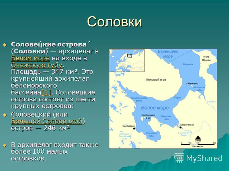 Соловки Солове́цкие острова́ (Соловки́) архипелаг в Белом море на входе в Онежскую губу. Площадь 347 км². Это крупнейший архипелаг беломорского бассейна[1]. Соловецкие острова состоят из шести крупных островов: Солове́цкие острова́ (Соловки́) архипел