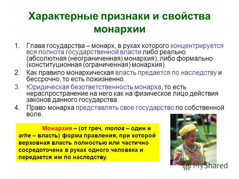 Характерные признаки и свойства монархии 1.Глава государства – монарх, в руках которого концентрируется вся полнота государственной власти либо реально (абсолютная (неограниченная) монархия), либо формально (конституционная (ограниченная) монархия).