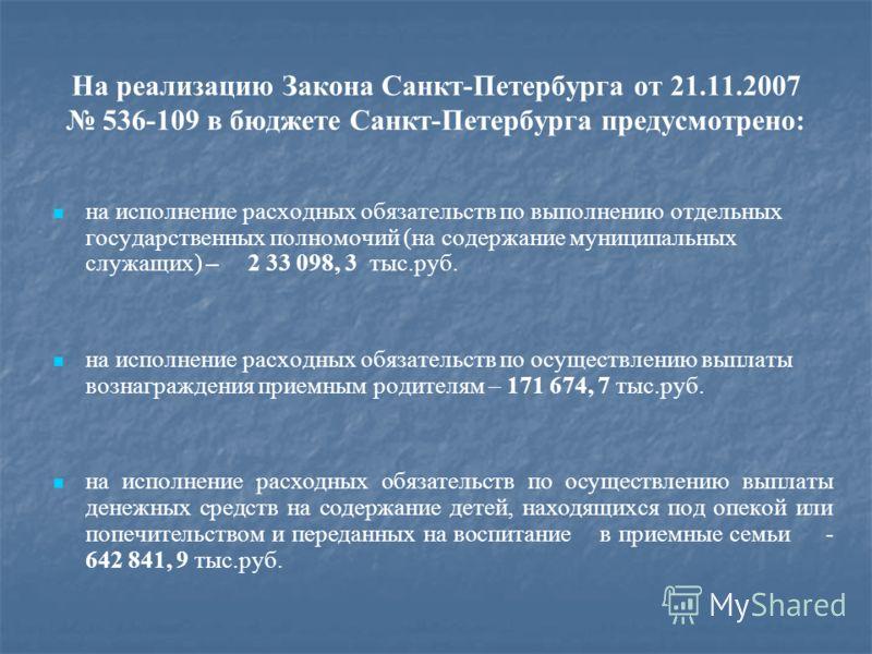 На реализацию Закона Санкт-Петербурга от 21.11.2007 536-109 в бюджете Санкт-Петербурга предусмотрено: на исполнение расходных обязательств по выполнению отдельных государственных полномочий (на содержание муниципальных служащих) – 2 33 098, 3 тыс.руб