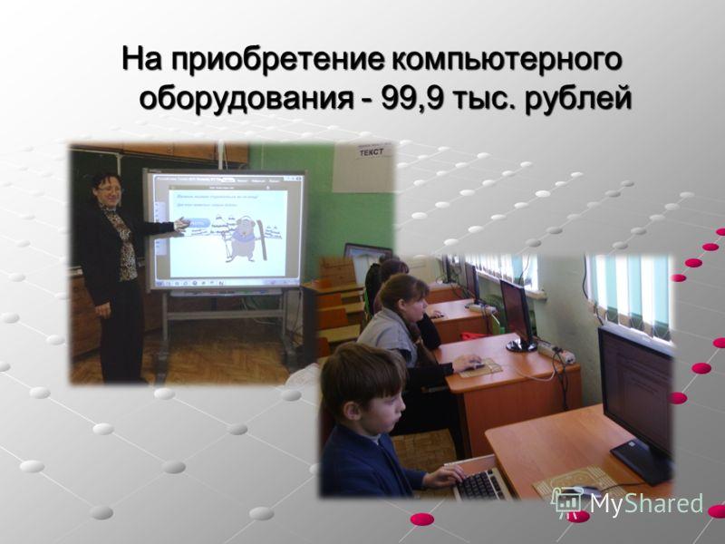 На приобретение компьютерного оборудования - 99,9 тыс. рублей