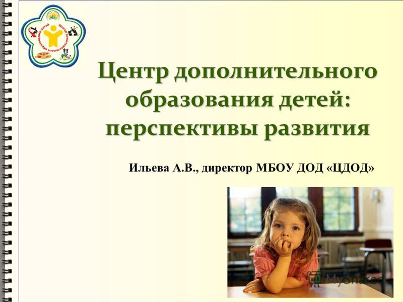 Центр дополнительного образования детей: перспективы развития Ильева А.В., директор МБОУ ДОД «ЦДОД»