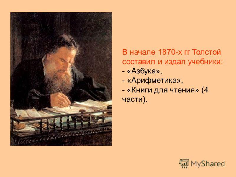 В начале 1870-х гг Толстой составил и издал учебники: - «Азбука», - «Арифметика», - «Книги для чтения» (4 части).