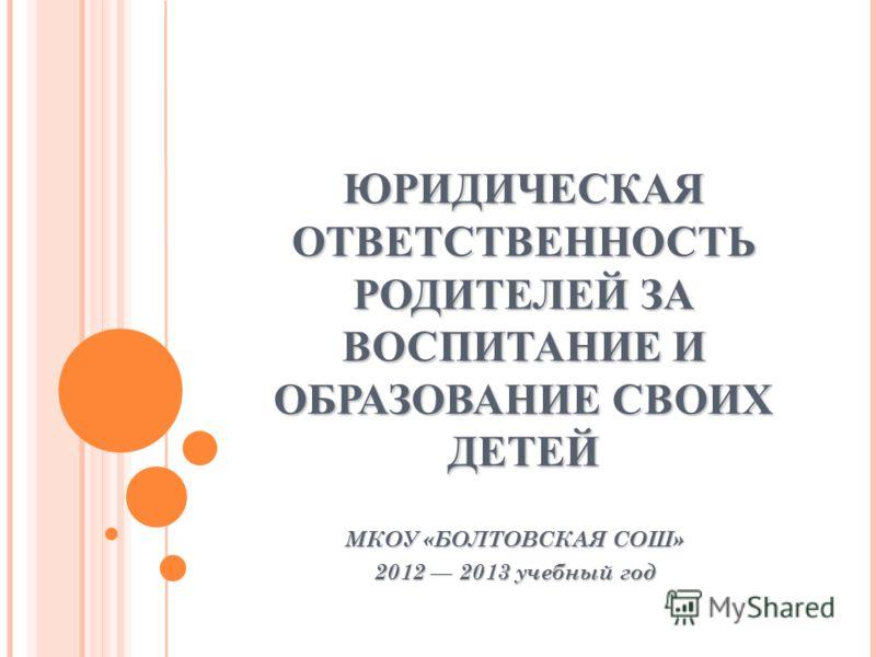 ЮРИДИЧЕСКАЯ ОТВЕТСТВЕННОСТЬ РОДИТЕЛЕЙ ЗА ВОСПИТАНИЕ И ОБРАЗОВАНИЕ СВОИХ ДЕТЕЙ МКОУ «БОЛТОВСКАЯ СОШ» 2012 2013 учебный год