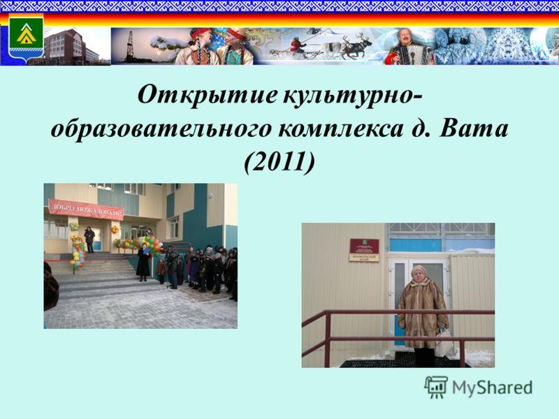 Открытие культурно- образовательного комплекса д. Вата (2011)