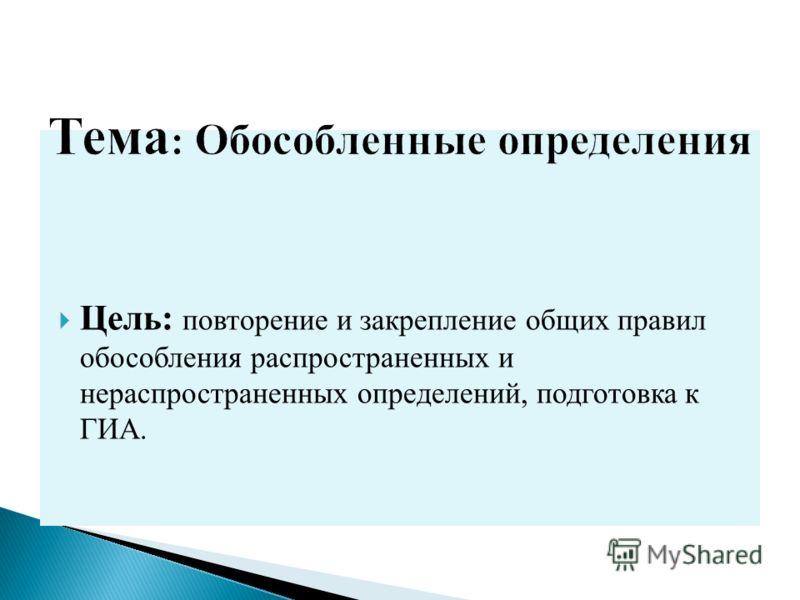 Цель: повторение и закрепление общих правил обособления распространенных и нераспространенных определений, подготовка к ГИА.