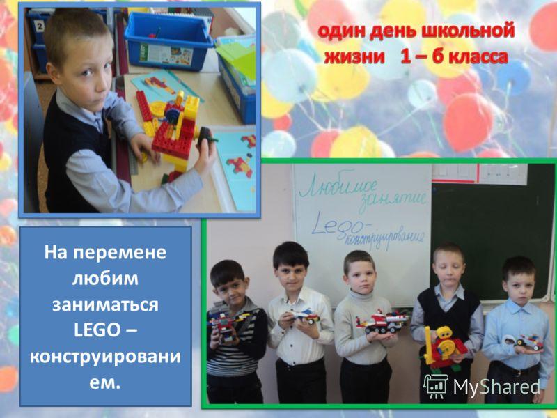 На перемене любим заниматься LEGO – конструировани ем.