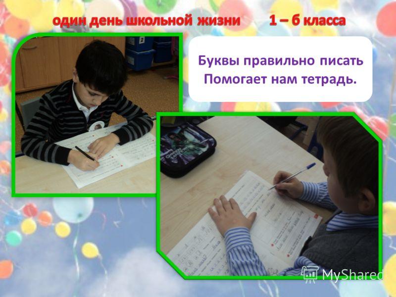 Буквы правильно писать Помогает нам тетрадь.