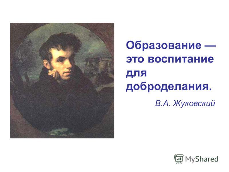 Образование это воспитание для доброделания. В.А. Жуковский