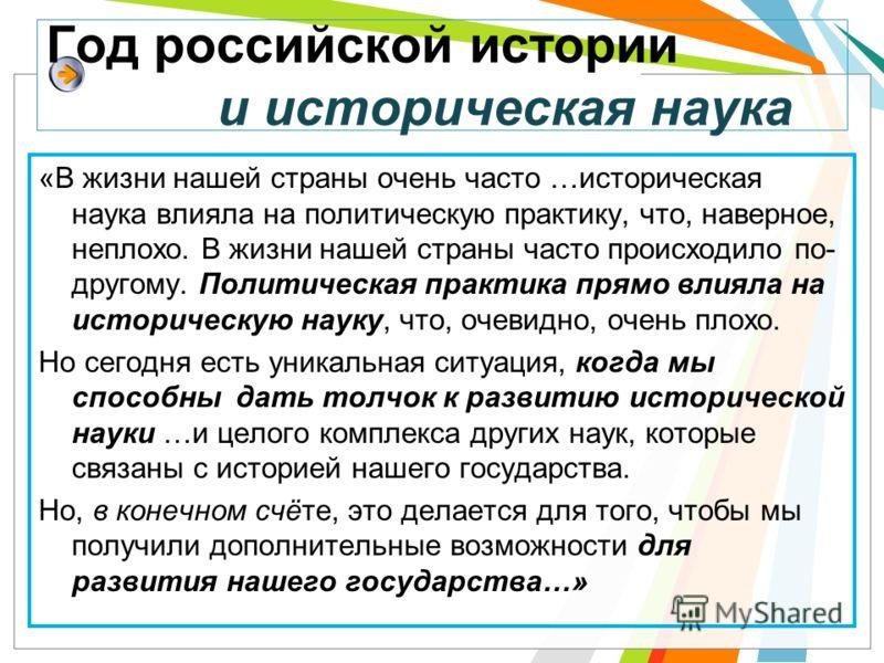 Год российской истории и историческая наука «В жизни нашей страны очень часто …историческая наука влияла на политическую практику, что, наверное, неплохо. В жизни нашей страны часто происходило по- другому. Политическая практика прямо влияла на истор