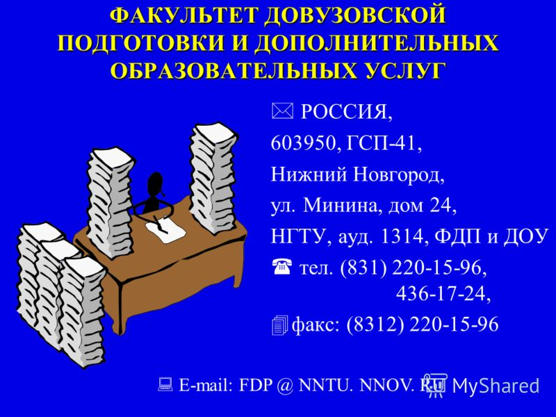 ФАКУЛЬТЕТ ДОВУЗОВСКОЙ ПОДГОТОВКИ И ДОПОЛНИТЕЛЬНЫХ ОБРАЗОВАТЕЛЬНЫХ УСЛУГ РОССИЯ, 603950, ГСП-41, Нижний Новгород, ул. Минина, дом 24, НГТУ, ауд. 1314, ФДП и ДОУ тел. (831) 220-15-96, 436-17-24, факс: (8312) 220-15-96 E-mail: FDP @ NNTU. NNOV. RU