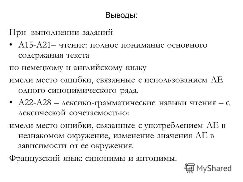 Выводы: При выполнении заданий А15-А21– чтение: полное понимание основного содержания текста по немецкому и английскому языку имели место ошибки, связанные с использованием ЛЕ одного синонимического ряда. А22-А28 – лексико-грамматические навыки чтени