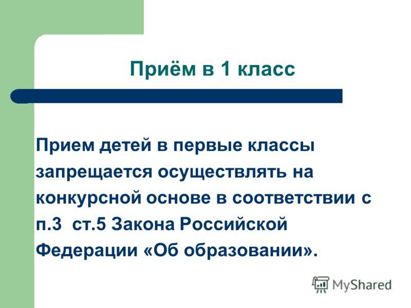 Приём в 1 класс Прием детей в первые классы запрещается осуществлять на конкурсной основе в соответствии с п.3 ст.5 Закона Российской Федерации «Об образовании».