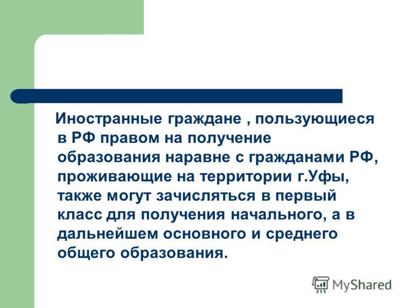 Иностранные граждане, пользующиеся в РФ правом на получение образования наравне с гражданами РФ, проживающие на территории г.Уфы, также могут зачисляться в первый класс для получения начального, а в дальнейшем основного и среднего общего образования.
