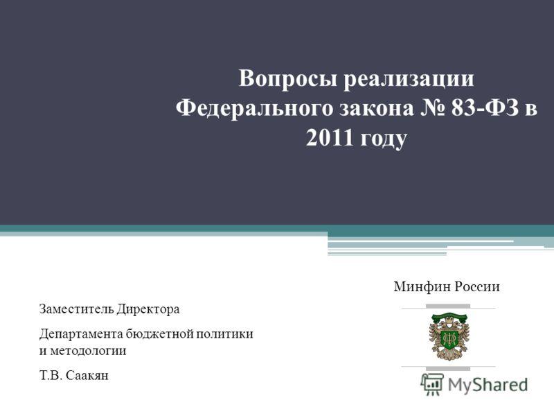 Минфин России Вопросы реализации Федерального закона 83-ФЗ в 2011 году Заместитель Директора Департамента бюджетной политики и методологии Т.В. Саакян