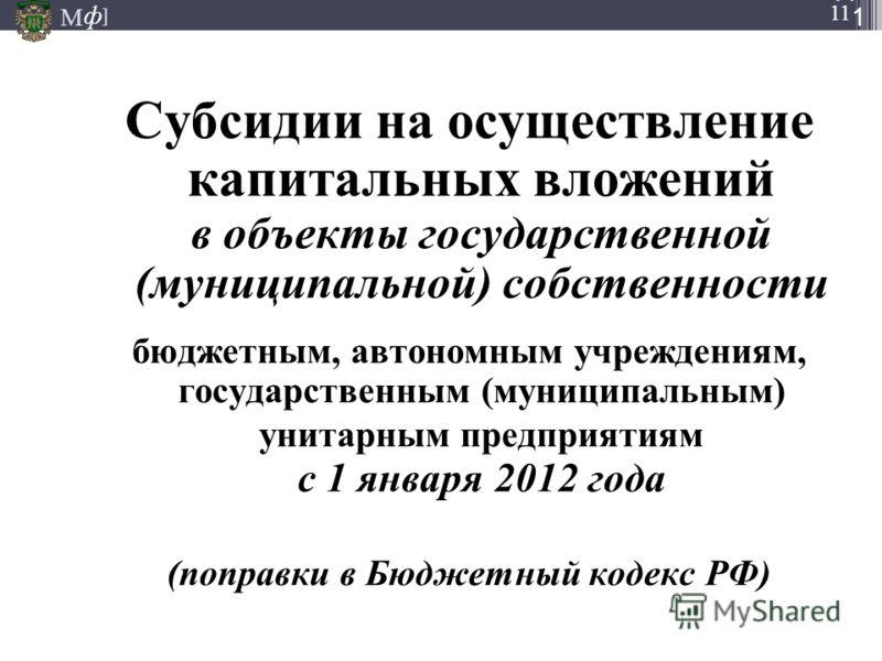 М ] ф М ] ф 11 М ] ф СЛА ЙД1111 Субсидии на осуществление капитальных вложений в объекты государственной (муниципальной) собственности бюджетным, автономным учреждениям, государственным (муниципальным) унитарным предприятиям с 1 января 2012 года (поп