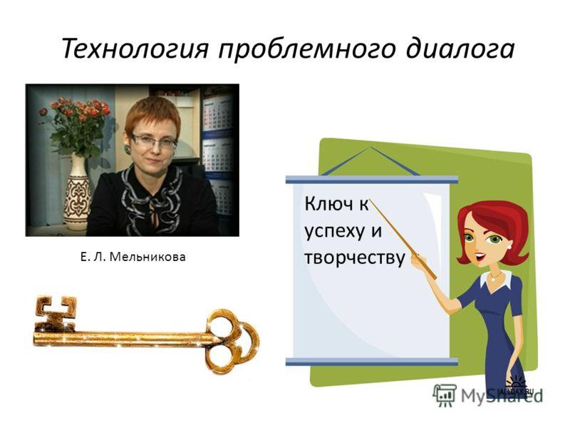 Технология проблемного диалога Ключ к успеху и творчеству Е. Л. Мельникова