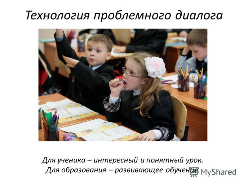 Для ученика – интересный и понятный урок. Для образования – развивающее обучение. Технология проблемного диалога