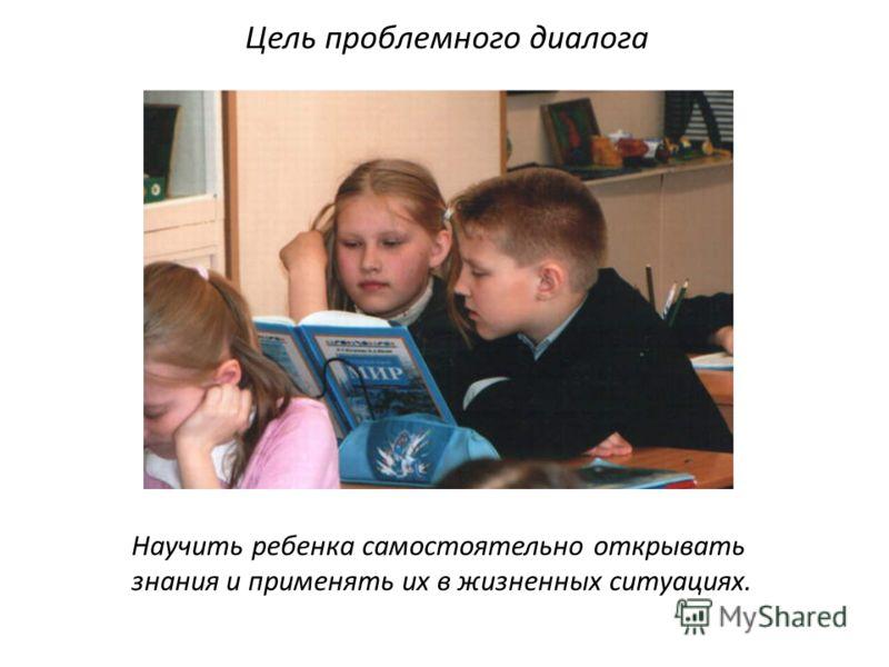 Научить ребенка самостоятельно открывать знания и применять их в жизненных ситуациях. Цель проблемного диалога