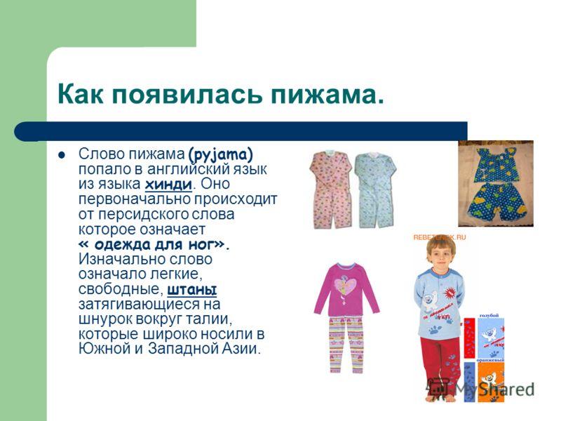 Как появилась пижама. Слово пижама (pyjama) попало в английский язык из языка хинди. Оно первоначально происходит от персидского слова которое означает « одежда для ног». Изначально слово означало легкие, свободные, штаны затягивающиеся на шнурок вок