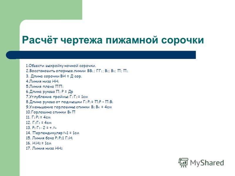 Расчёт чертежа пижамной сорочки 1.Обвести выкройку ночной сорочки. 2.Восстановить опорные линии ВВ 1 ; ГГ 1 ; В 2 ; В 3 ; П; П 1 3. Длина сорочки ВН = Д сор. 4.Линия низа НН 1 5.Линия плеча ПП 1 6.Длина рукава П 1 Р = Др 7.Углубление проймы Г 1 Г 2 =