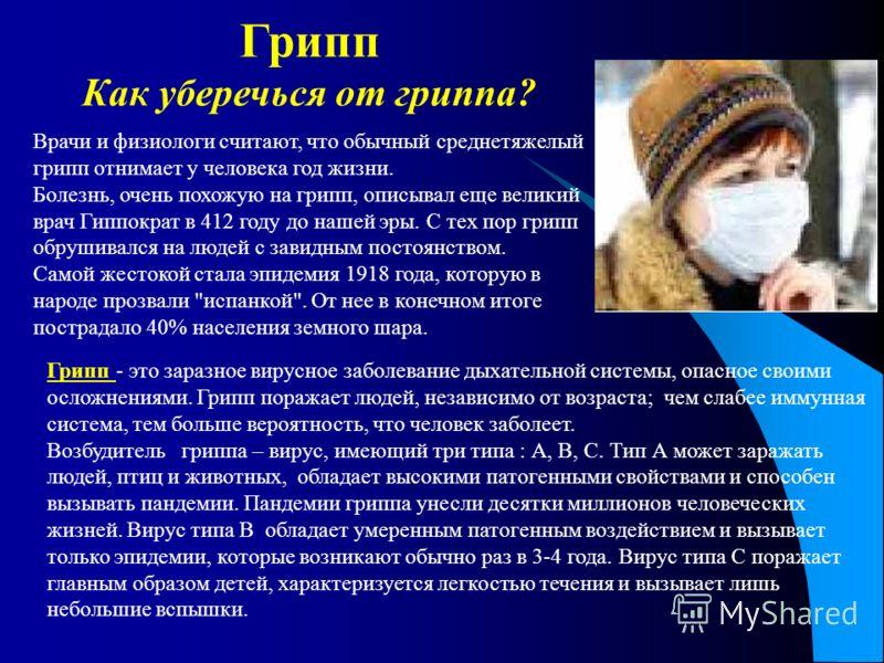 Врачи и физиологи считают, что обычный среднетяжелый грипп отнимает у человека год жизни. Болезнь, очень похожую на грипп, описывал еще великий врач Гиппократ в 412 году до нашей эры. С тех пор грипп обрушивался на людей с завидным постоянством. Само