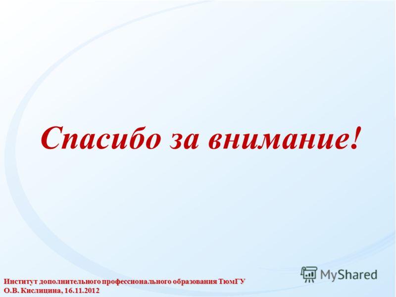 Спасибо за внимание! Институт дополнительного профессионального образования ТюмГУ О.В. Кислицина, 16.11.2012