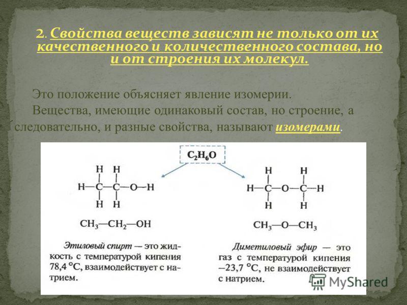 2. Свойства веществ зависят не только от их качественного и количественного состава, но и от строения их молекул. Это положение объясняет явление изомерии. Вещества, имеющие одинаковый состав, но строение, а следовательно, и разные свойства, называют