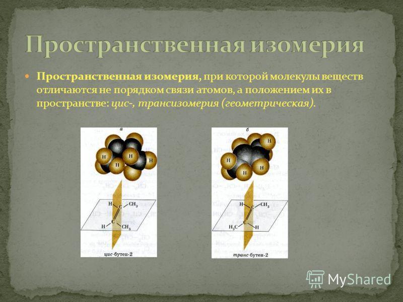 Пространственная изомерия, при которой молекулы веществ отличаются не порядком связи атомов, а положением их в пространстве: цис-, трансизомерия (геометрическая).