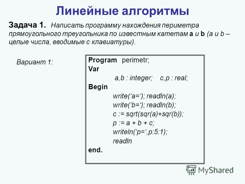 Линейные алгоритмы Задача 1. Написать программу нахождения периметра прямоугольного треугольника по известным катетам a и b (a и b – целые числа, вводимые с клавиатуры). Program perimetr; Var a,b : integer; c,p : real; Begin write(a=); readln(a); wri