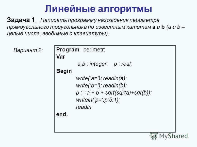 Линейные алгоритмы Задача 1. Написать программу нахождения периметра прямоугольного треугольника по известным катетам a и b (a и b – целые числа, вводимые с клавиатуры). Program perimetr; Var a,b : integer; p : real; Begin write(a=); readln(a); write