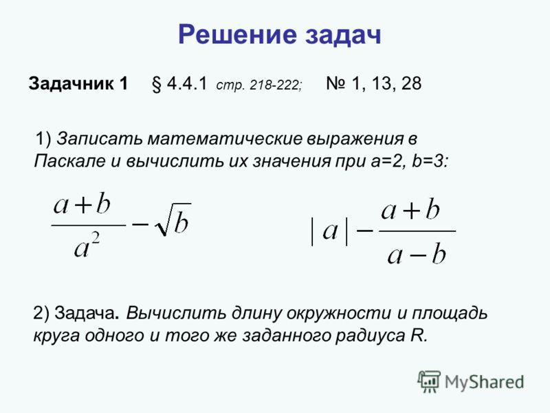 1) Записать математические выражения в Паскале и вычислить их значения при a=2, b=3: 2) Задача. Вычислить длину окружности и площадь круга одного и того же заданного радиуса R. Решение задач Задачник 1 § 4.4.1 стр. 218-222; 1, 13, 28