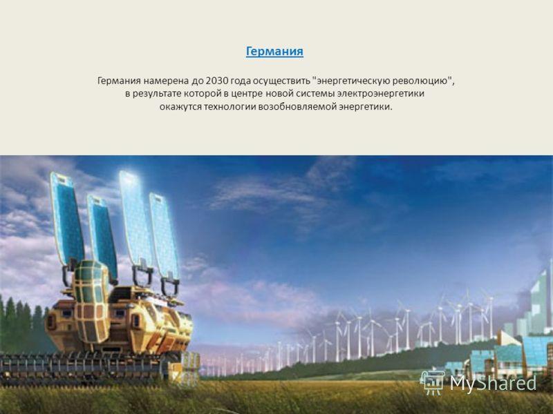 Германия Германия намерена до 2030 года осуществить энергетическую революцию, в результате которой в центре новой системы электроэнергетики окажутся технологии возобновляемой энергетики.