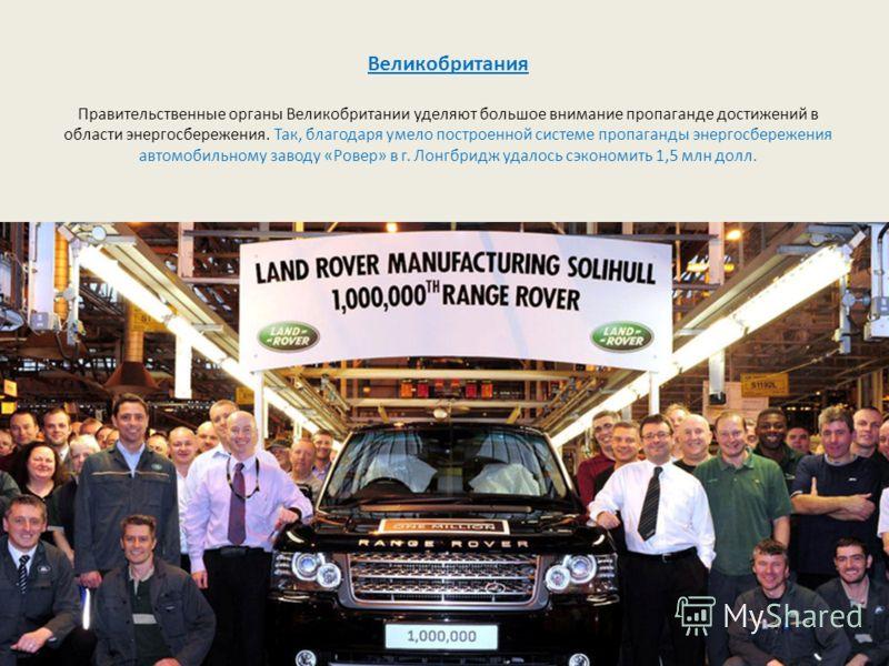 Великобритания Правительственные органы Великобритании уделяют большое внимание пропаганде достижений в области энергосбережения. Так, благодаря умело построенной системе пропаганды энергосбережения автомобильному заводу «Ровер» в г. Лонгбридж удалос